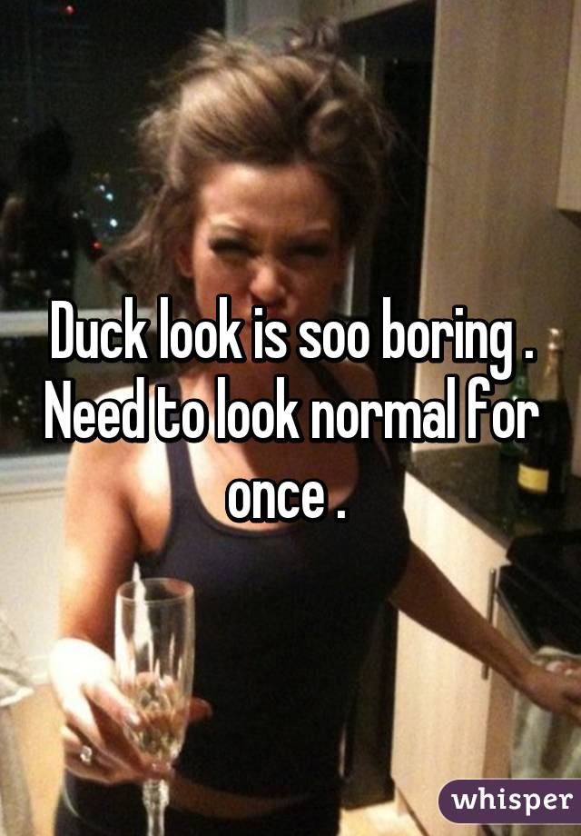 Duck look is soo boring . Need to look normal for once .