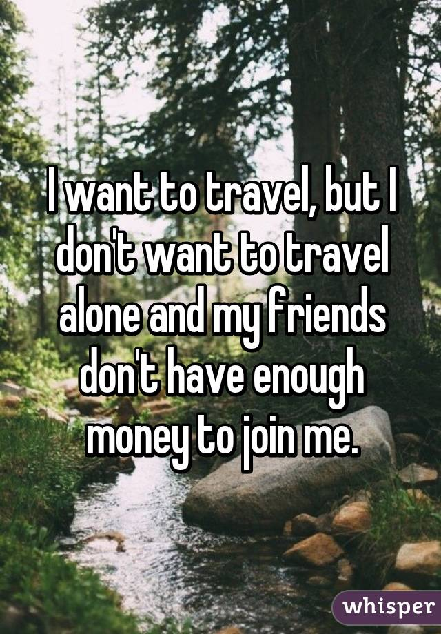 I want to travel, but I don't want to travel alone and my friends don't have enough money to join me.
