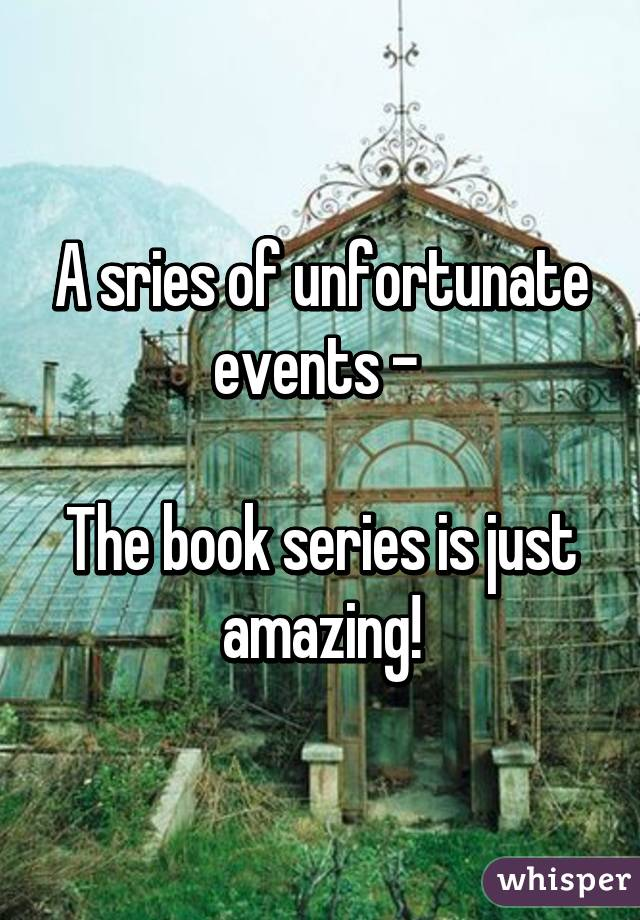 A sries of unfortunate events -   The book series is just amazing!