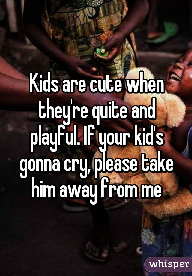 Kids are cute when they're quite and playful. If your kid's gonna cry, please take him away from me
