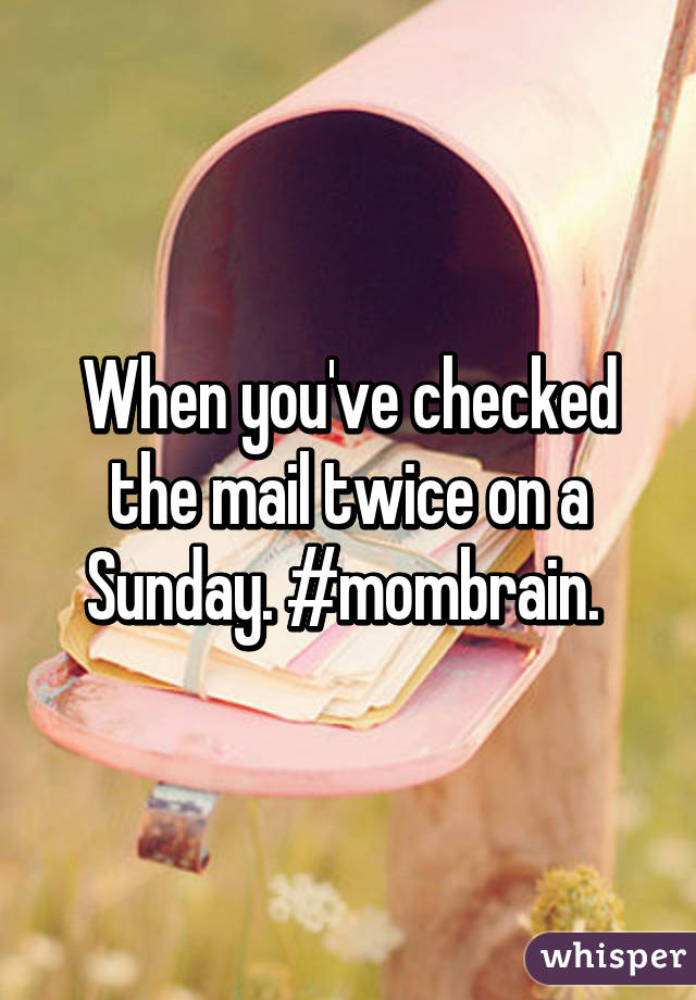 When you've checked the mail twice on a Sunday. #mombrain.