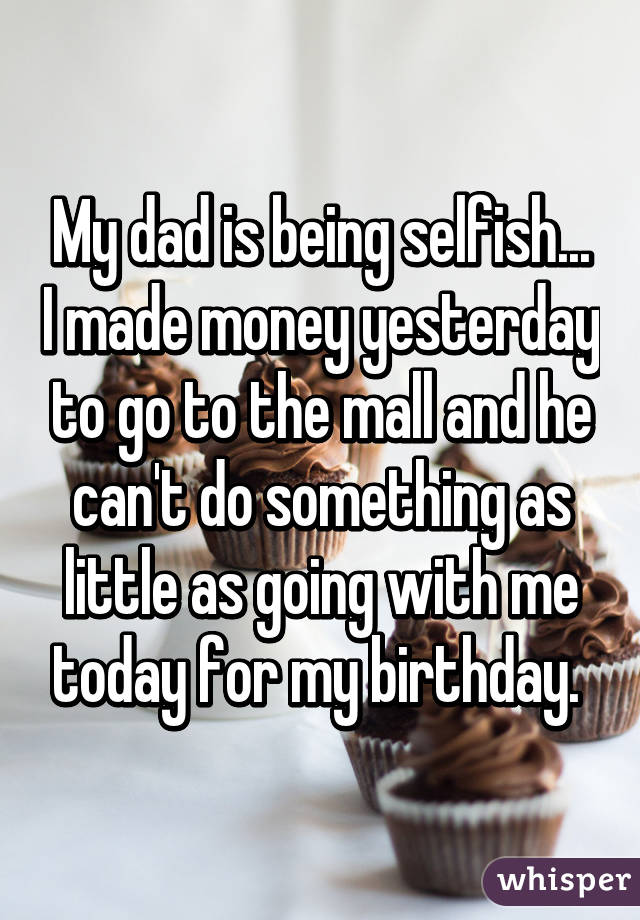 My dad is being selfish... I made money yesterday to go to the mall and he can't do something as little as going with me today for my birthday.