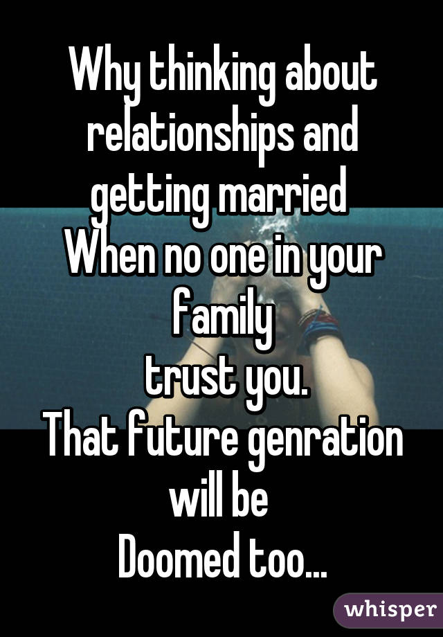 Why thinking about relationships and getting married  When no one in your family  trust you. That future genration will be  Doomed too...