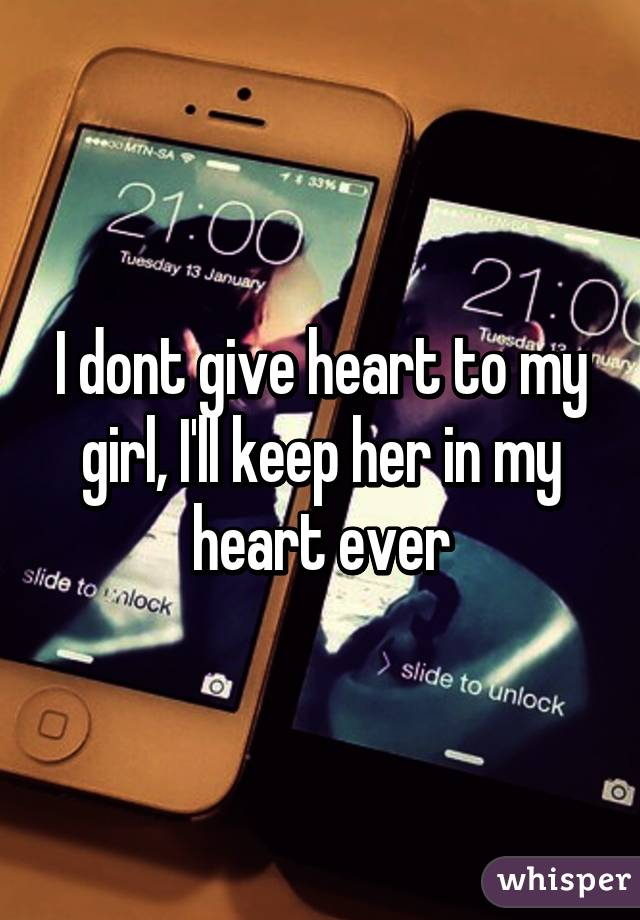 I dont give heart to my girl, I'll keep her in my heart ever