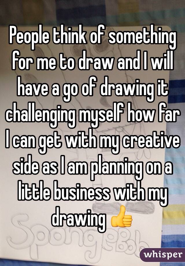 People think of something for me to draw and I will have a go of drawing it challenging myself how far I can get with my creative side as I am planning on a little business with my drawing 👍