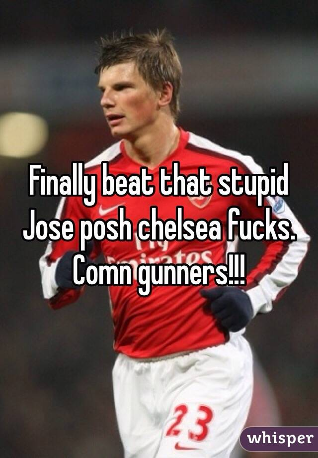 Finally beat that stupid Jose posh chelsea fucks. Comn gunners!!!