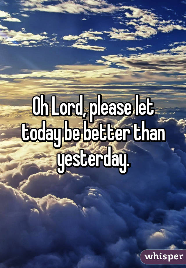 Oh Lord, please let today be better than yesterday.