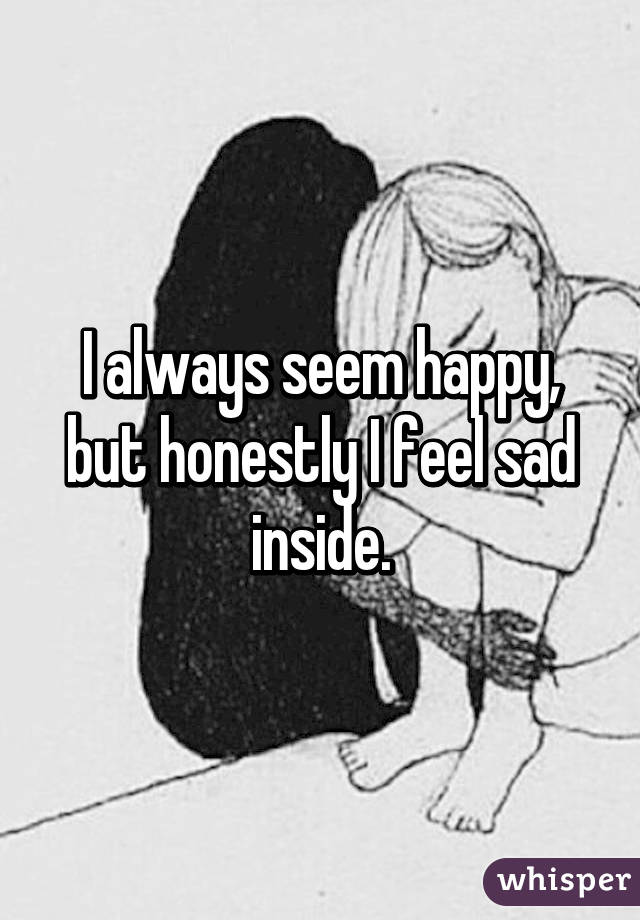 I always seem happy, but honestly I feel sad inside.