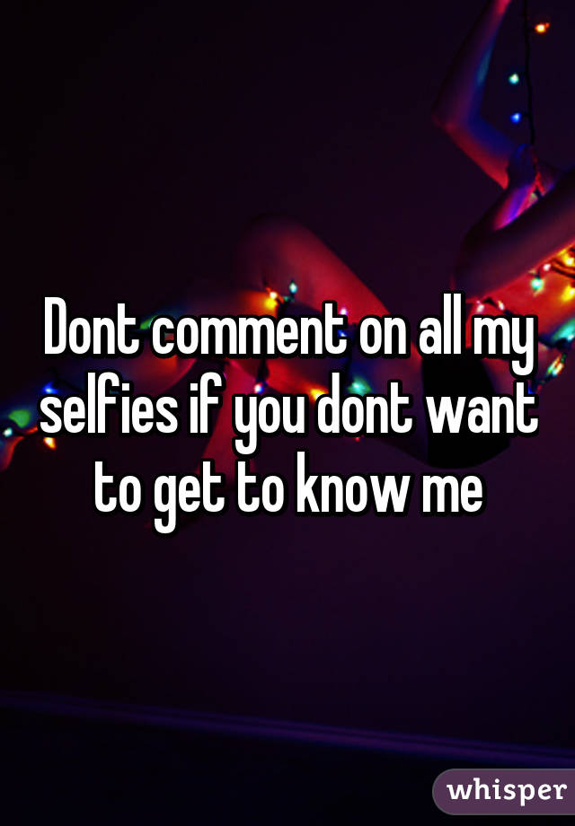 Dont comment on all my selfies if you dont want to get to know me