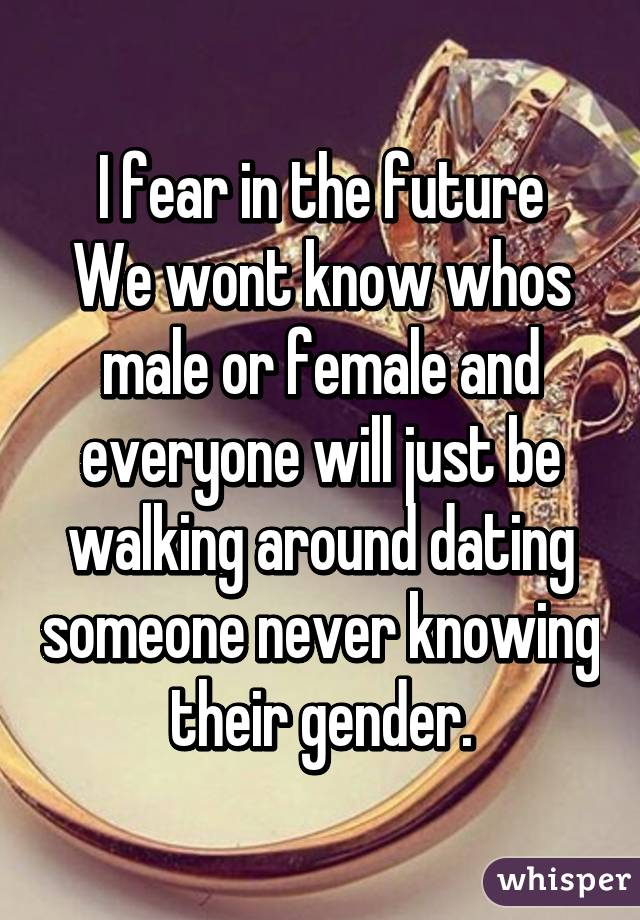 I fear in the future We wont know whos male or female and everyone will just be walking around dating someone never knowing their gender.