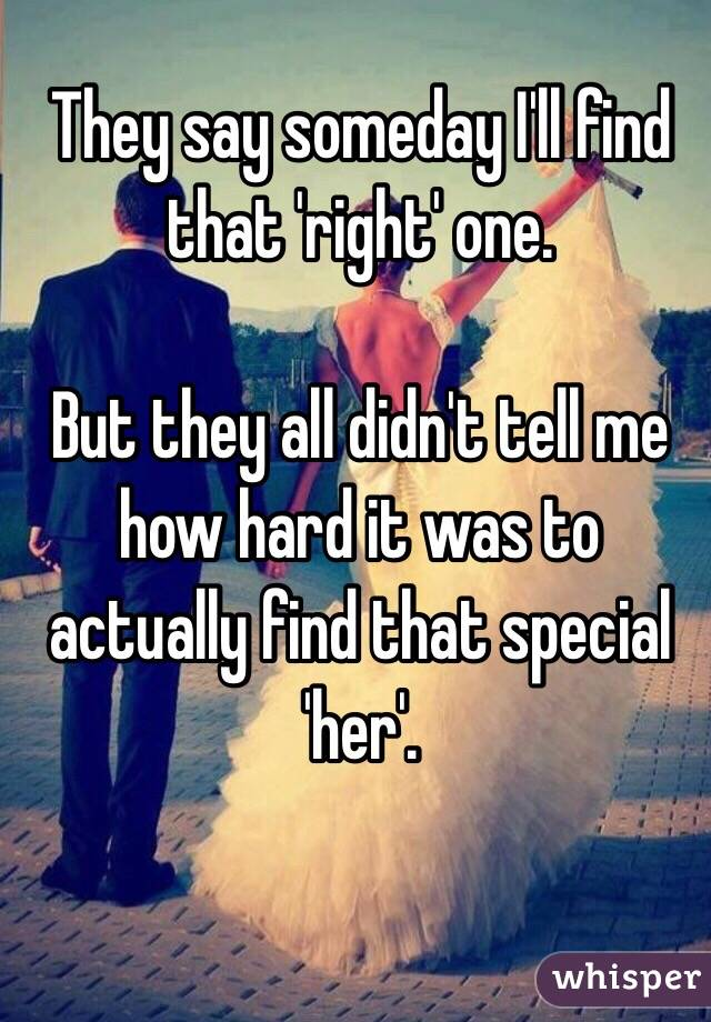 They say someday I'll find that 'right' one.   But they all didn't tell me how hard it was to actually find that special 'her'.