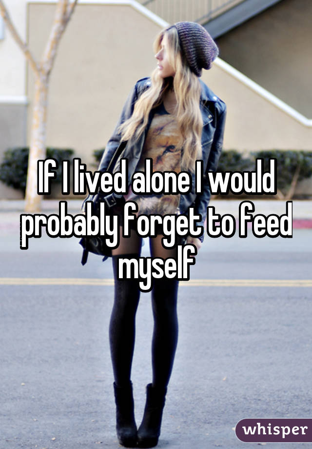 If I lived alone I would probably forget to feed myself