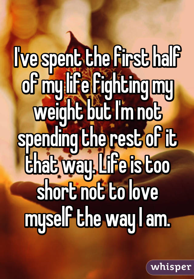 I've spent the first half of my life fighting my weight but I'm not spending the rest of it that way. Life is too short not to love myself the way I am.