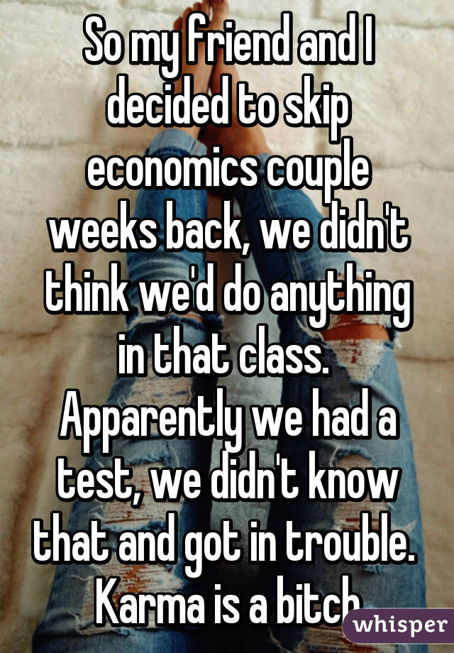 So my friend and I decided to skip economics couple weeks back, we didn't think we'd do anything in that class.  Apparently we had a test, we didn't know that and got in trouble.  Karma is a bitch