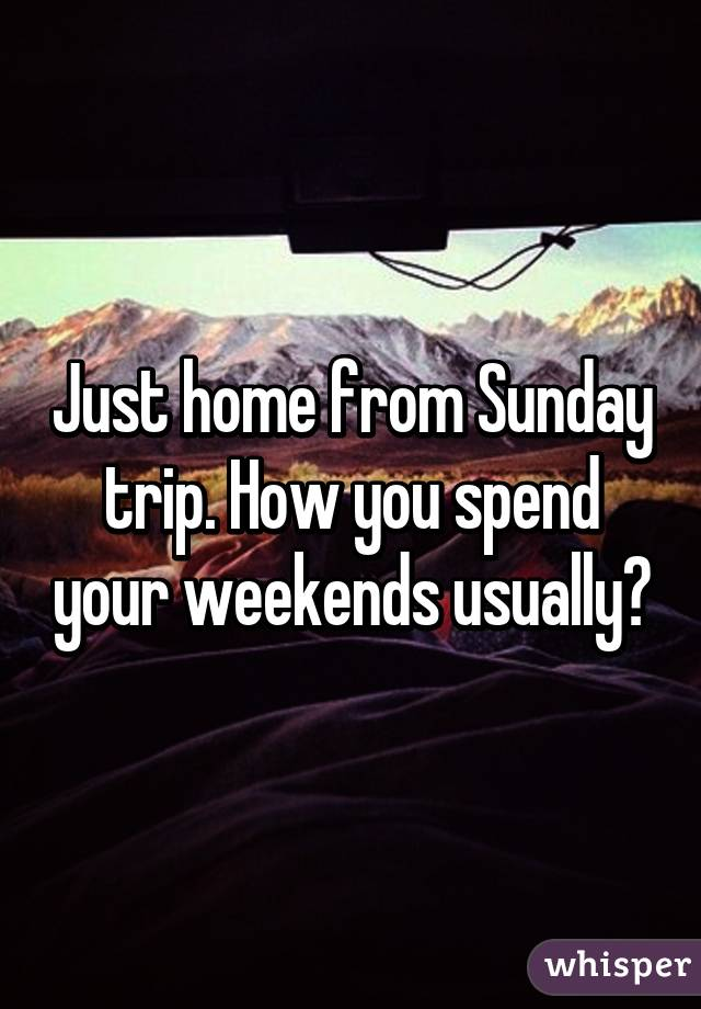 Just home from Sunday trip. How you spend your weekends usually?