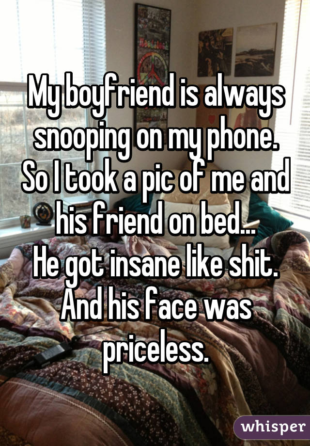My boyfriend is always snooping on my phone. So I took a pic of me and his friend on bed... He got insane like shit. And his face was priceless.