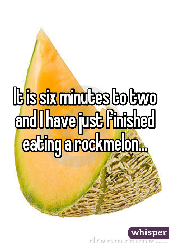 It is six minutes to two and I have just finished eating a rockmelon...