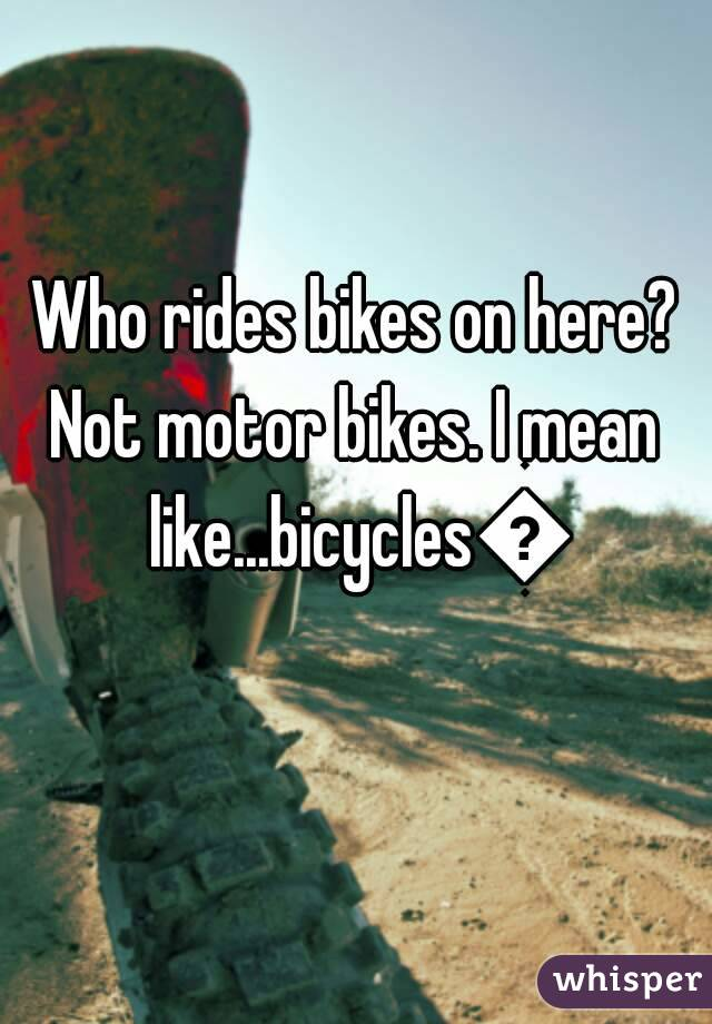 Who rides bikes on here? Not motor bikes. I mean like...bicycles😞