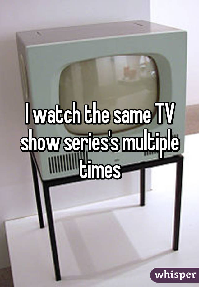 I watch the same TV show series's multiple times