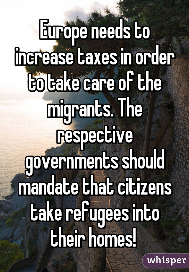 Europe needs to increase taxes in order to take care of the migrants. The respective governments should mandate that citizens take refugees into their homes!