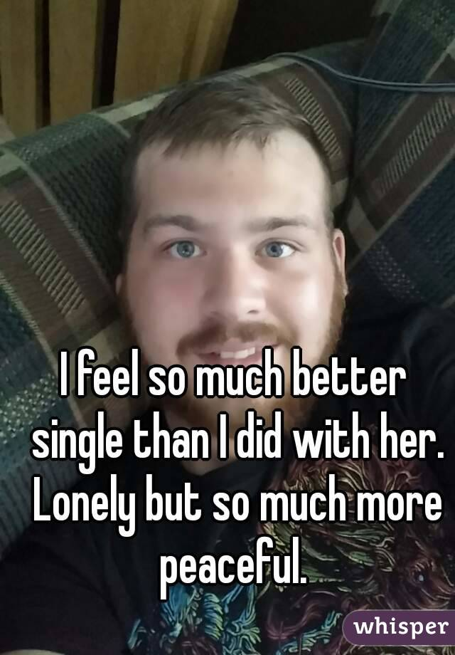 I feel so much better single than I did with her. Lonely but so much more peaceful.