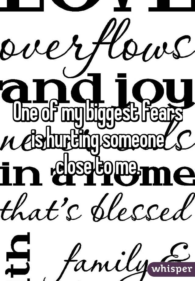 One of my biggest fears is hurting someone close to me.