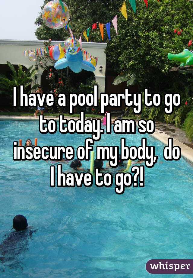 I have a pool party to go to today. I am so insecure of my body,  do I have to go?!