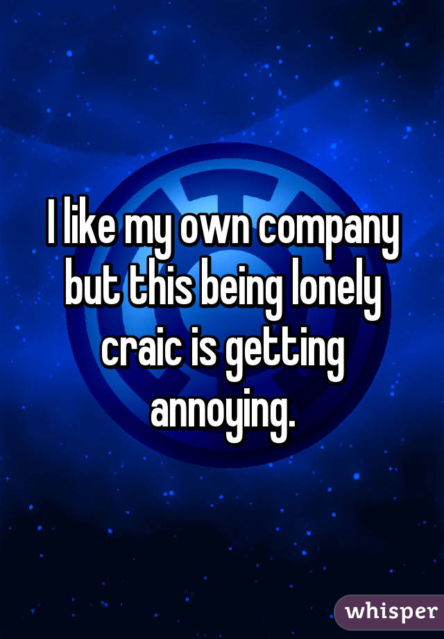 I like my own company but this being lonely craic is getting annoying.
