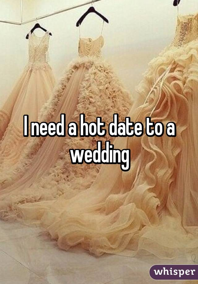 I need a hot date to a wedding