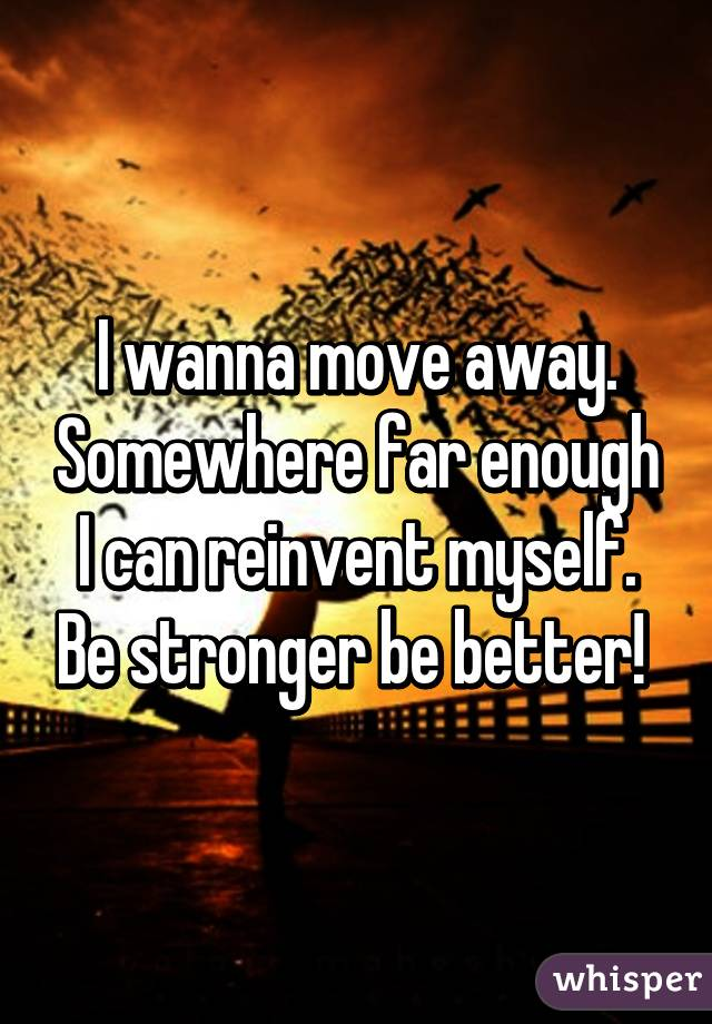 I wanna move away. Somewhere far enough I can reinvent myself. Be stronger be better!