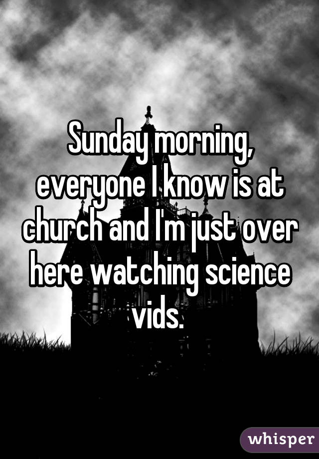 Sunday morning, everyone I know is at church and I'm just over here watching science vids.