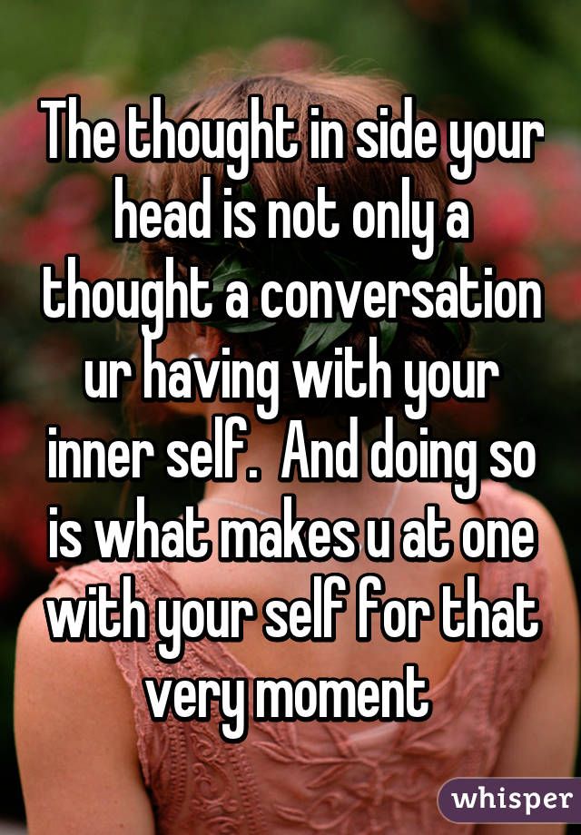 The thought in side your head is not only a thought a conversation ur having with your inner self.  And doing so is what makes u at one with your self for that very moment