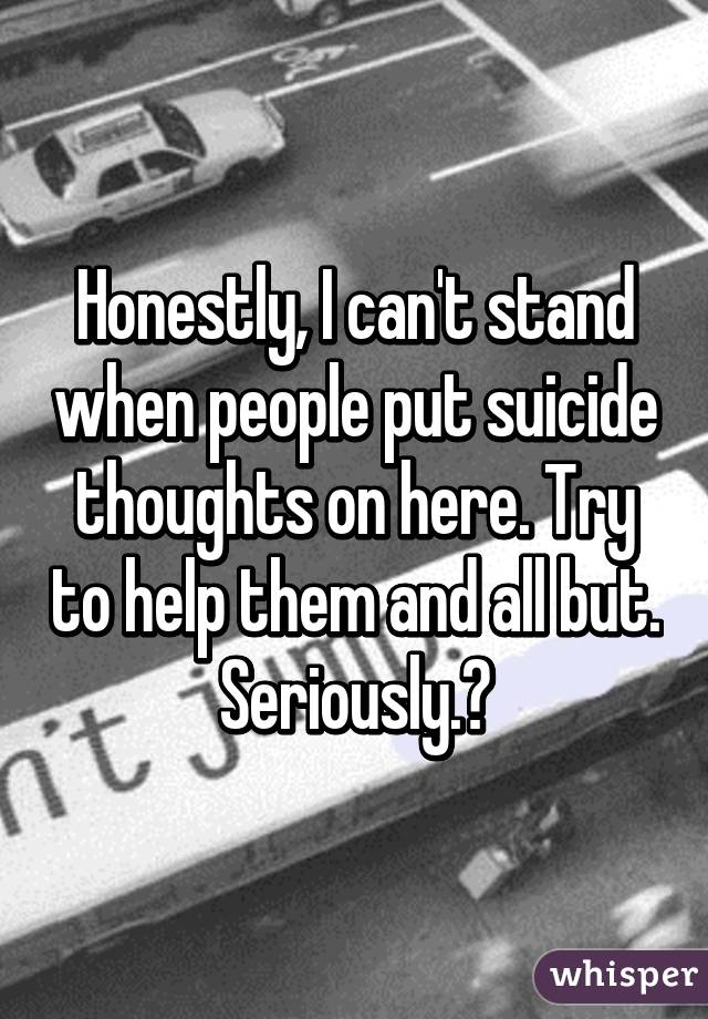 Honestly, I can't stand when people put suicide thoughts on here. Try to help them and all but. Seriously.?
