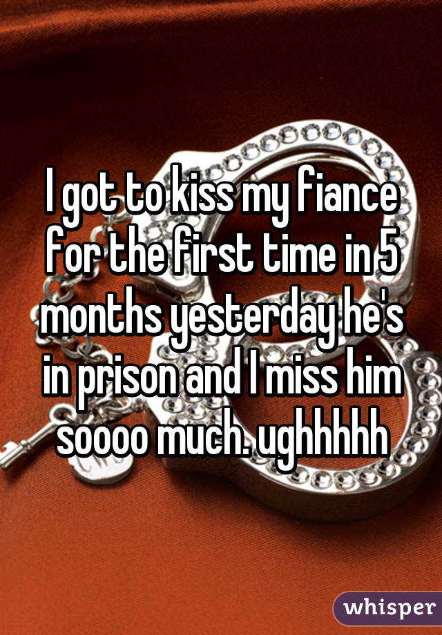 I got to kiss my fiance for the first time in 5 months yesterday he's in prison and I miss him soooo much. ughhhhh