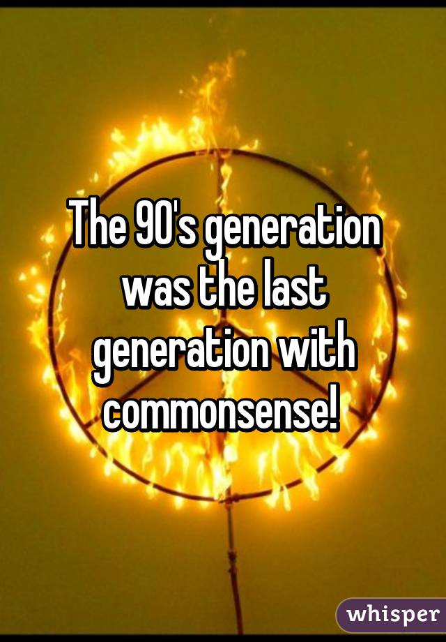The 90's generation was the last generation with commonsense!