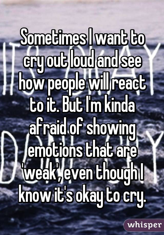 Sometimes I want to cry out loud and see how people will react to it. But I'm kinda afraid of showing emotions that are 'weak', even though I know it's okay to cry.