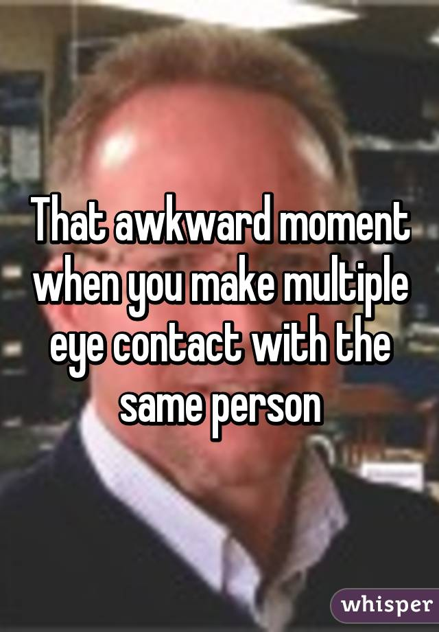 That awkward moment when you make multiple eye contact with the same person