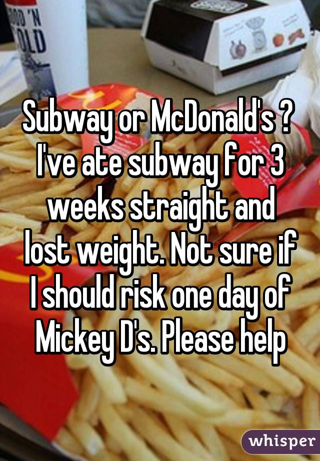 Subway or McDonald's ?  I've ate subway for 3 weeks straight and lost weight. Not sure if I should risk one day of Mickey D's. Please help