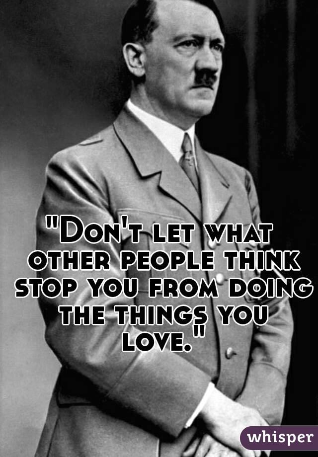 """""""Don't let what other people think stop you from doing the things you love."""""""