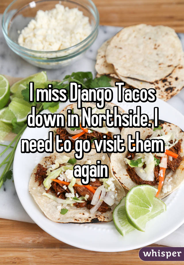 I miss Django Tacos down in Northside. I need to go visit them again