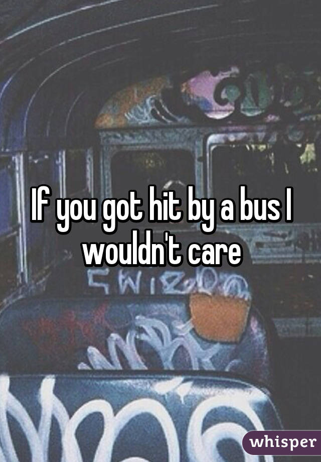 If you got hit by a bus I wouldn't care