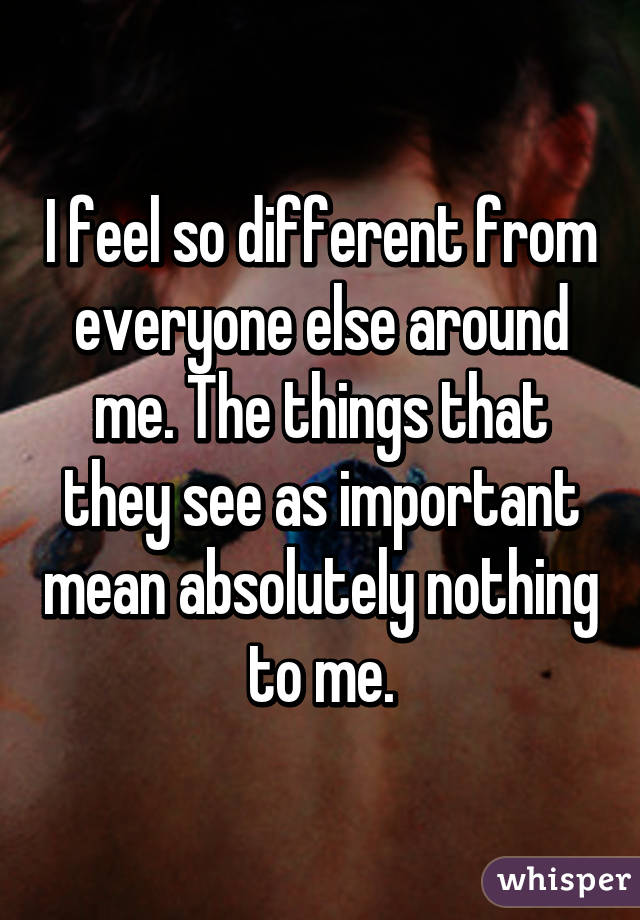 I feel so different from everyone else around me. The things that they see as important mean absolutely nothing to me.