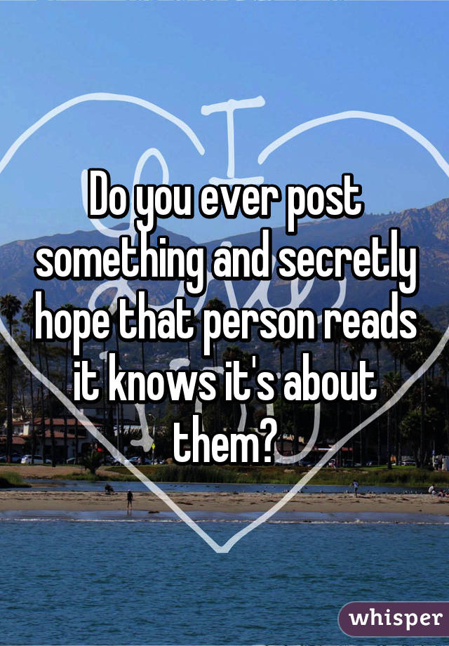 Do you ever post something and secretly hope that person reads it knows it's about them?