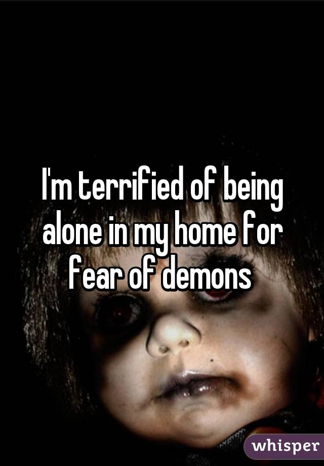I'm terrified of being alone in my home for fear of demons
