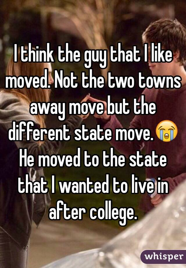 I think the guy that I like moved. Not the two towns away move but the different state move.😭 He moved to the state that I wanted to live in after college.