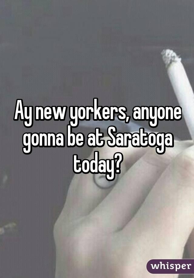 Ay new yorkers, anyone gonna be at Saratoga today?