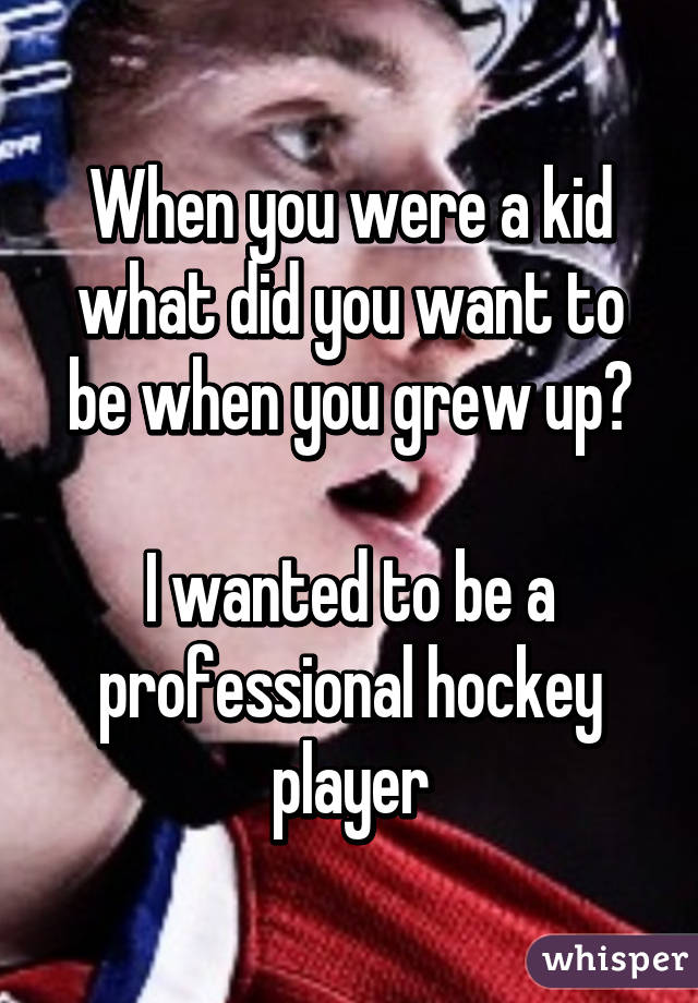 When you were a kid what did you want to be when you grew up?  I wanted to be a professional hockey player
