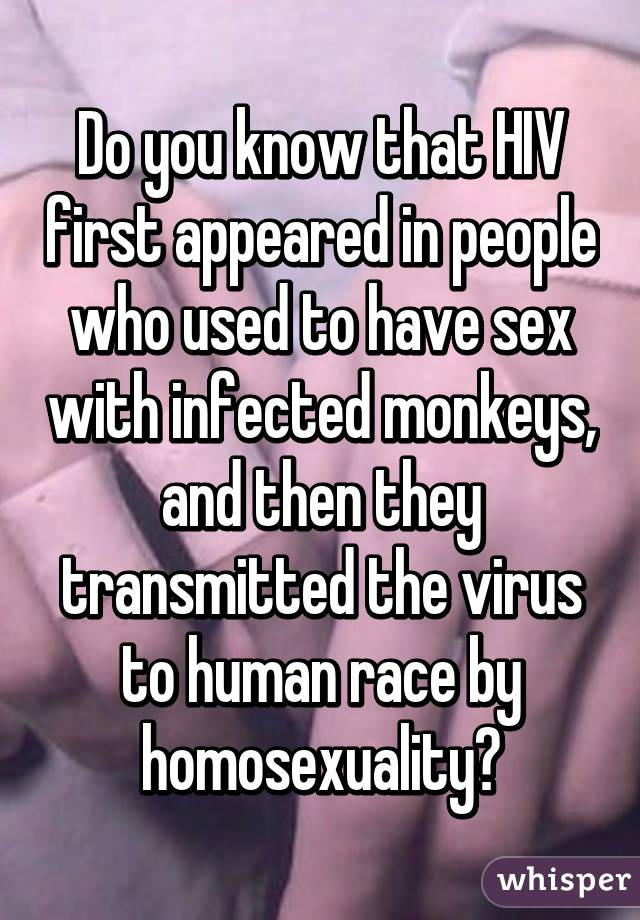 Do you know that HIV first appeared in people who used to have sex with infected monkeys, and then they transmitted the virus to human race by homosexuality?