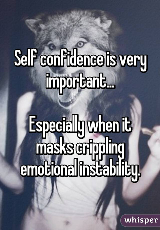 Self confidence is very important...  Especially when it masks crippling emotional instability.