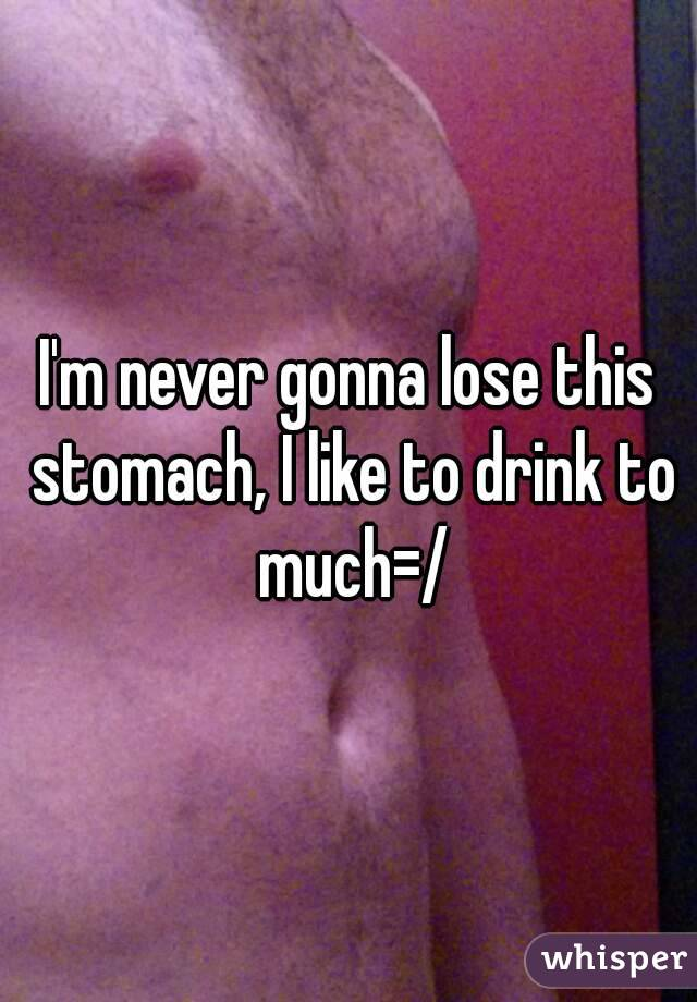 I'm never gonna lose this stomach, I like to drink to much=/